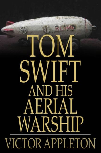 Tom Swift and His Aerial Warship - Or, The Naval Terror of the Seas ebook by Victor Appleton