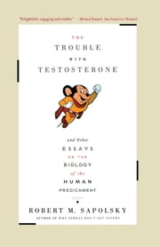 The Trouble With Testosterone - And Other Essays On The Biology Of The Human Predi ebook by Robert M. Sapolsky