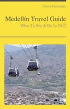 Medellín, Colombia Travel Guide - What To See & Do ebook by