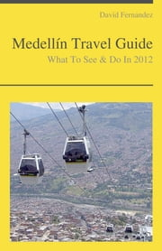 Medellín, Colombia Travel Guide - What To See & Do ebook by David Fernandez
