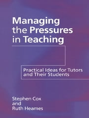 Managing the Pressures of Teaching - Practical Ideas for Tutors and Their Students ebook by Stephen Cox,Ruth Heames