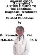 Hoarse Voice (Laryngitis) A Simple Guide To The Condition, Diagnosis, Treatment And Related Conditions ebook by Kenneth Kee
