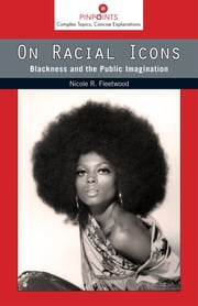 On Racial Icons - Blackness and the Public Imagination ebook by Nicole R. Fleetwood