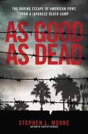 As Good As Dead - The Daring Escape of American POWs From a Japanese Death Camp ebook by Stephen L. Moore