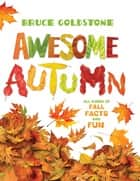 Awesome Autumn - All Kinds of Fall Facts and Fun ebook by Bruce Goldstone, Bruce Goldstone