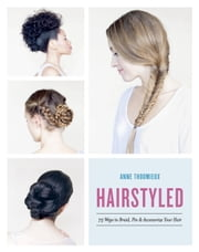 Hairstyled - 75 Ways to Braid, Pin & Accessorize Your Hair ebook by Anne Thoumieux