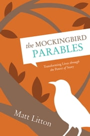 The Mockingbird Parables - Transforming Lives through the Power of Story ebook by Matt Litton
