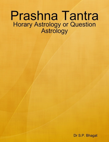 Prashna Tantra : Horary Astrology or Question Astrology ebook by Dr S.P. Bhagat