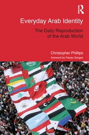 Everyday Arab Identity - The Daily Reproduction of the Arab World ebook by Christopher Phillips
