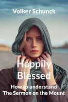 Happily Blessed: How To Understand The Sermon On The Mount ebook by Volker Schunck