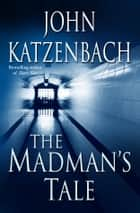 The Madman's Tale - A Novel ebook by John Katzenbach