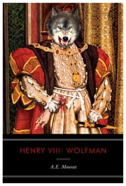 Henry VIII: Wolfman: A Novel ebook by A. E. Moorat