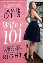 Wifey 101 - Everything I Got Wrong After Finding Mr. Right ebook by Jamie Otis