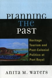 Planning the Past - Heritage Tourism and Post-Colonial Politics at Port Royal ebook by Anita M. Waters