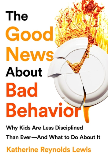The Good News About Bad Behavior - Why Kids Are Less Disciplined Than Ever-And What to Do About It eBook by Katherine Reynolds Lewis
