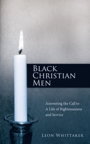 Black Christian Men - Answering the Call to A Life of Righteousness and Service ebook by Leon Whittaker