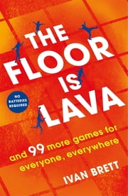 The Floor is Lava - and 99 more screen-free games for all the family to play ebook by Ivan Brett