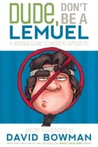 Dude, Don't Be a Lemuel - A Teenage Guide to Avoiding Lemuelitis ebook by David Bowman