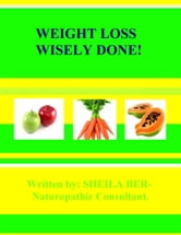 WEIGHT LOSS WISELY DONE! - Written by SHEILA BER - HELP TO LOSE WEIGHT QUICKLY AND EFFICIENTLY. ebook by SHEILA BER