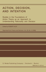 Action, Decision, and Intention - Studies in the Foundation of Action Theory as an Approach to Understanding Rationality and Decision ebook by Robert Audi