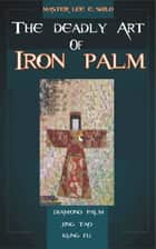 The Deadly Art Of Iron Palm ebook by Lee E. Shilo