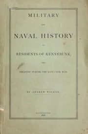Military and Naval History of Residents of Kennebunk, Maine who Enlisted During the late Civil War ebook by Andrew Walker
