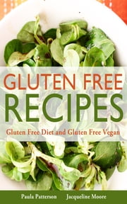 Gluten Free Recipes: Gluten Free Diet and Gluten Free Vegan ebook by Paula Patterson,Jacqueline Moore