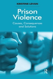 Prison Violence - Causes, Consequences and Solutions ebook by Kristine Levan