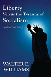 Liberty Versus the Tyranny of Socialism - Controversial Essays ebook by Walter E. Williams