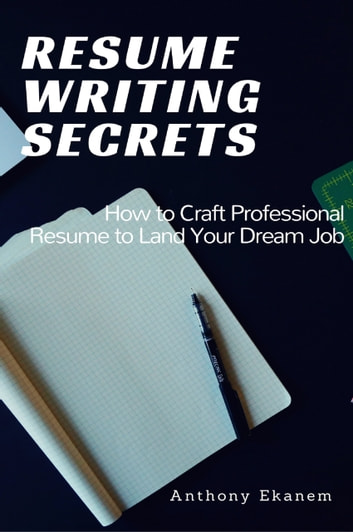 Resume Writing Secrets - How to Craft Professional Resume to Land Your Dream Job ebook by Anthony Ekanem
