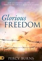 Glorious Freedom - How to Experience Deliverance through the Power and Authority of Jesus ebook by Percy Burns