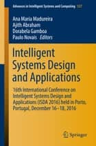 Intelligent Systems Design and Applications - 16th International Conference on Intelligent Systems Design and Applications (ISDA 2016) held in Porto, Portugal, December 16-18, 2016 ebook by Ana Maria Madureira, Ajith Abraham, Dorabela Gamboa,...
