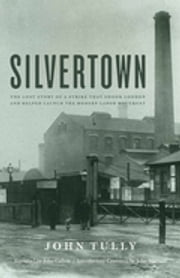 Silvertown - The Lost Story of a Strike that Shook London and Helped Launch the Modern Labor Movement ebook by John Tully