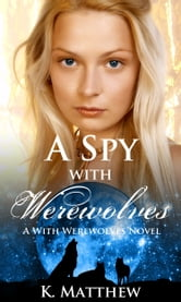 A Spy with Werewolves ebook by K. Matthew