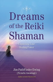 Dreams of the Reiki Shaman - Expanding Your Healing Power ebook by Jim PathFinder Ewing