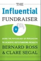 The Influential Fundraiser - Using the Psychology of Persuasion to Achieve Outstanding Results ebook by Bernard Ross, Clare Segal