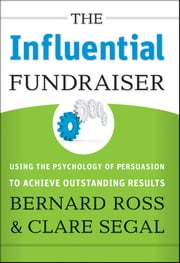 The Influential Fundraiser - Using the Psychology of Persuasion to Achieve Outstanding Results ebook by Bernard Ross,Clare Segal