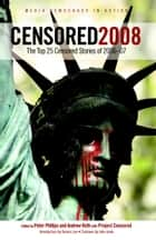 Censored 2008 - The Top 25 Censored Stories of 2006-07 ebook by Peter Phillips, Project Censored, Andrew Roth,...