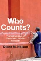 Who Counts? - The Mathematics of Death and Life after Genocide ebook by Diane M. Nelson