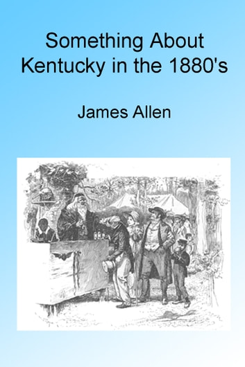 Something About Kentucky in the 1880's, Illustrated ebook by James Allen