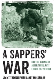 A Sappers' War - How the legendary Aussie Tunnel Rats fought the Vietcong ebook by Jimmy Thomson and Sandy MacGregor