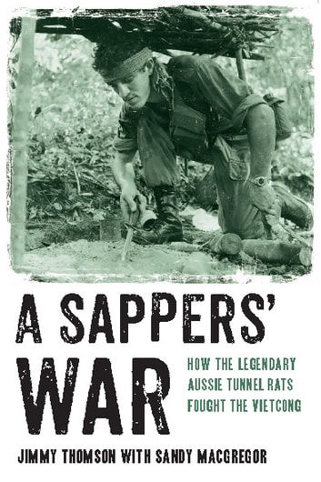 A Sappers' War - How the legendary Aussie Tunnel Rats fought the Vietcong ebook by Jimmy Thomson,Sandy MacGregor