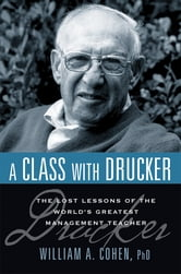 A Class with Drucker - The Lost Lessons of the World's Greatest Management Teacher ebook by William A. Cohen, Ph.D.