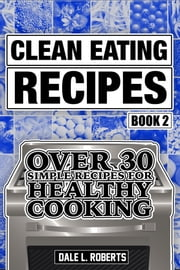 Clean Eating Recipes Book 2: Over 30 Simple Recipes for Healthy Cooking (Clean Food Diet Cookbook) ebook by Dale L. Roberts