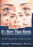 It's More Than Words - Reading People From The Outside In - The Astonishing Power of Face Reading ebook by Harry Perdew, Ph.D.