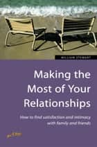 Making the Most of Your Relationships - How to find satisfaction and intimacy with family and friends ebook by William Stewart