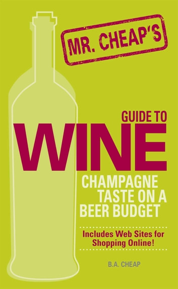 Mr. Cheap's Guide To Wine - Champagne Taste on a Beer Budget! ebook by B.A. Cheap