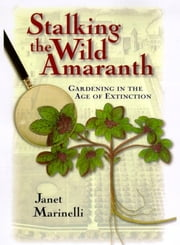 Stalking the Wild Amaranth - Gardening in an Age of Extinction ebook by Janet Marinelli