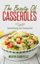 The Beauty of Casseroles: Something for Everyone! ebook by Meigyn Gabryelle