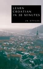 Learn Croatian in 30 Minutes ebook by JK STYLES